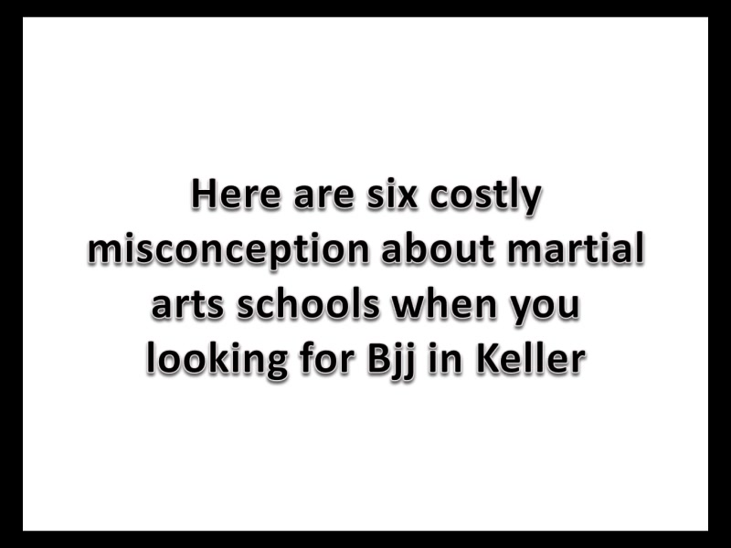 6 costly misconceptions about Martial Arts Schools when you looking for Bjj in Keller